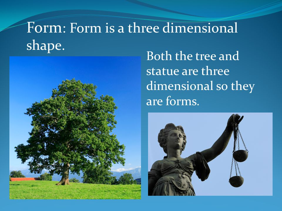 Form : Form is a three dimensional shape.