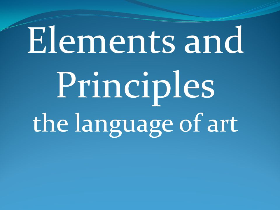 Elements and Principles the language of art