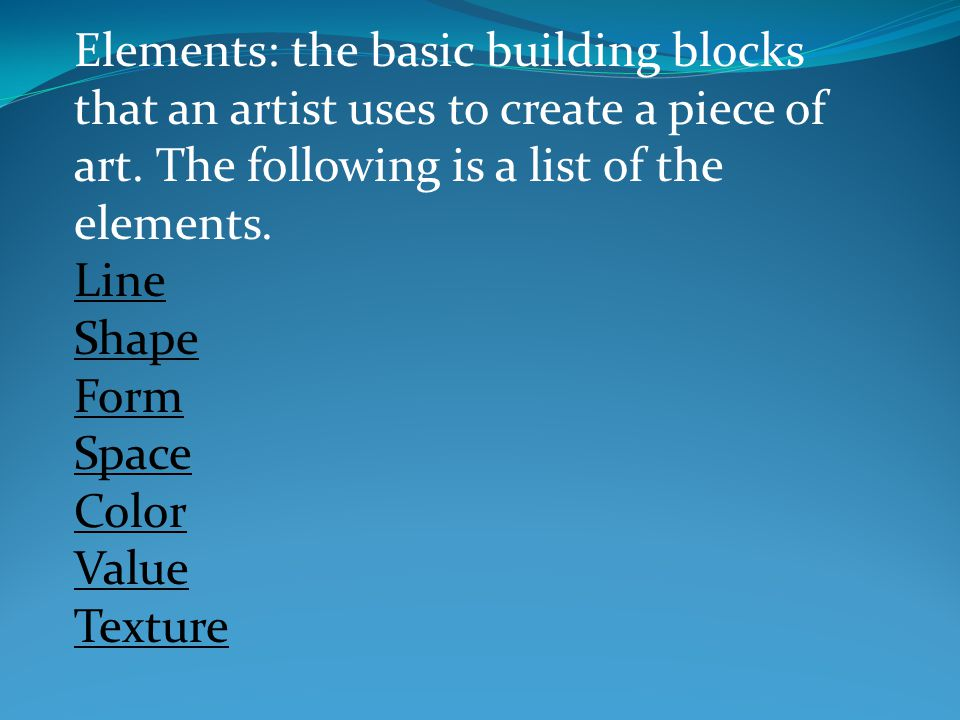 Elements: the basic building blocks that an artist uses to create a piece of art.