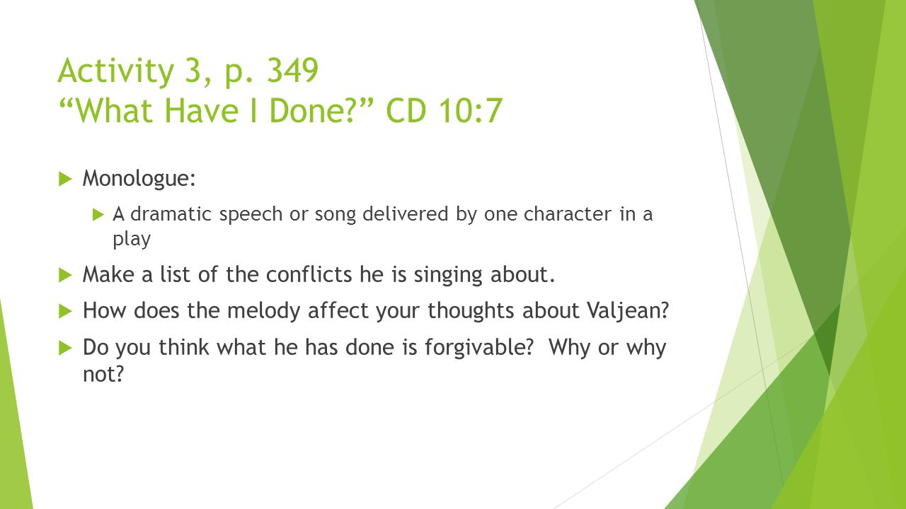"Activity 3, p. 349 ""What Have I Done?"" CD 10:7  Monologue:  A dramatic speech or song delivered by one character in a play  Make a list of the conf"
