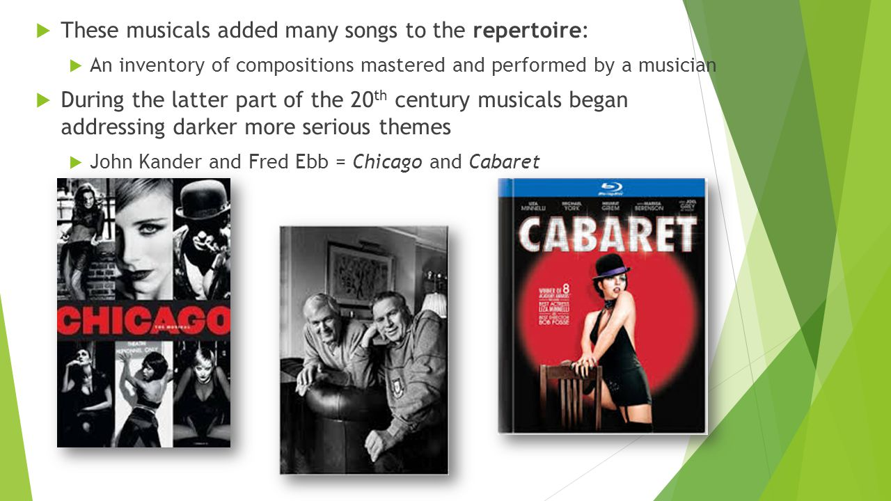  These musicals added many songs to the repertoire:  An inventory of compositions mastered and performed by a musician  During the latter part of the 20 th century musicals began addressing darker more serious themes  John Kander and Fred Ebb = Chicago and Cabaret