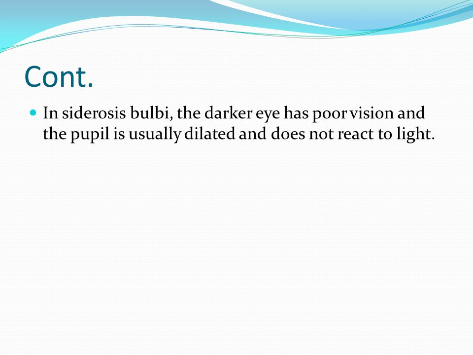 Cont. In siderosis bulbi, the darker eye has poor vision and the pupil is usually dilated and does not react to light.