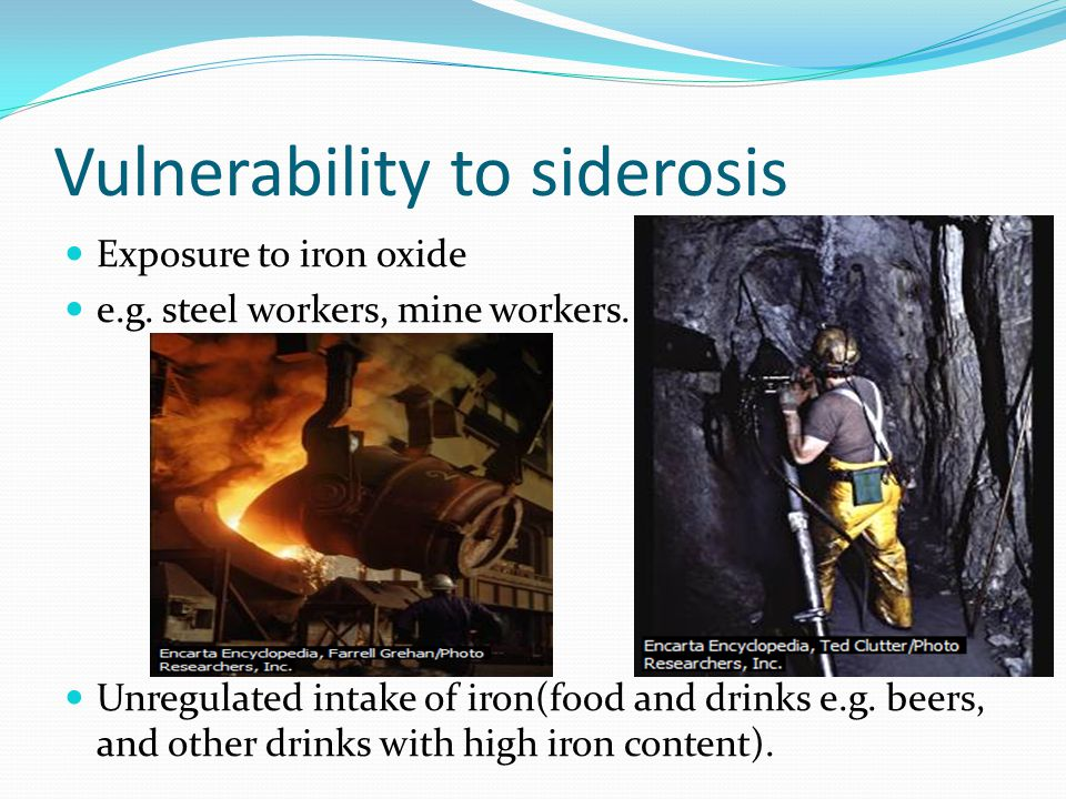 Vulnerability to siderosis Exposure to iron oxide e.g. steel workers, mine workers. Unregulated intake of iron(food and drinks e.g. beers, and other d