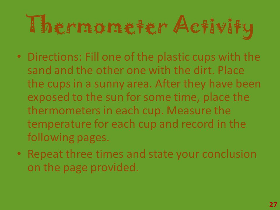 Thermometer Activity Directions: Fill one of the plastic cups with the sand and the other one with the dirt.