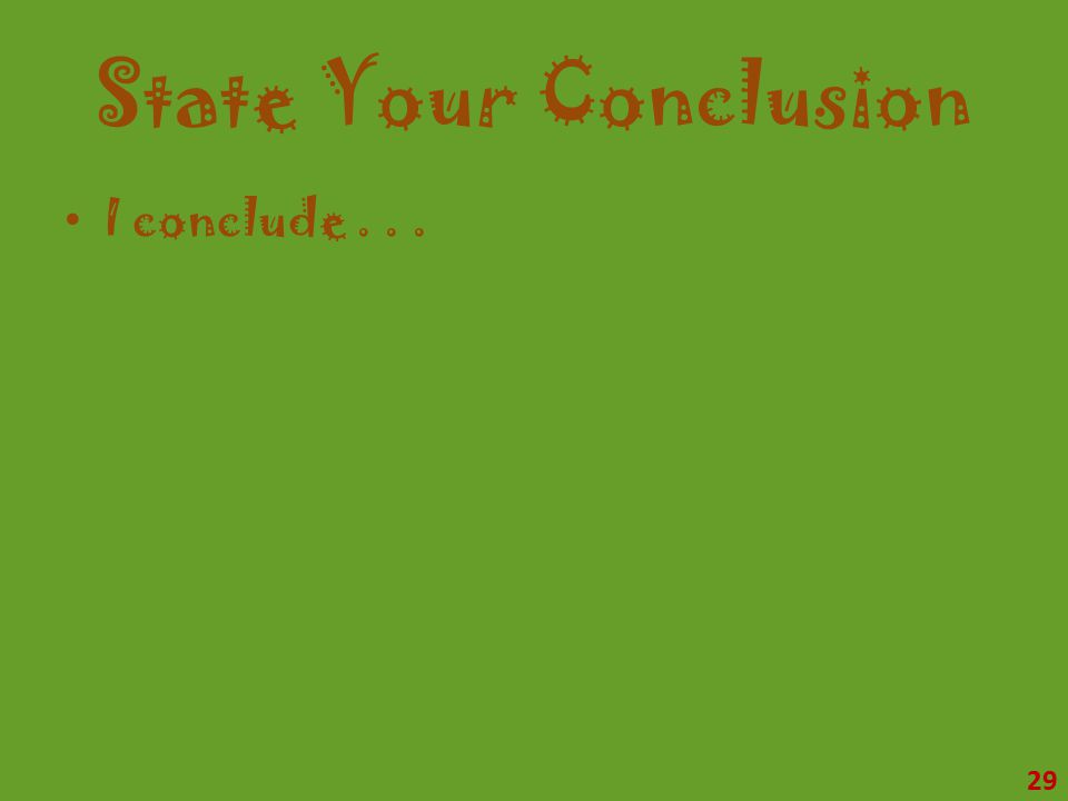 State Your Conclusion I conclude... 29