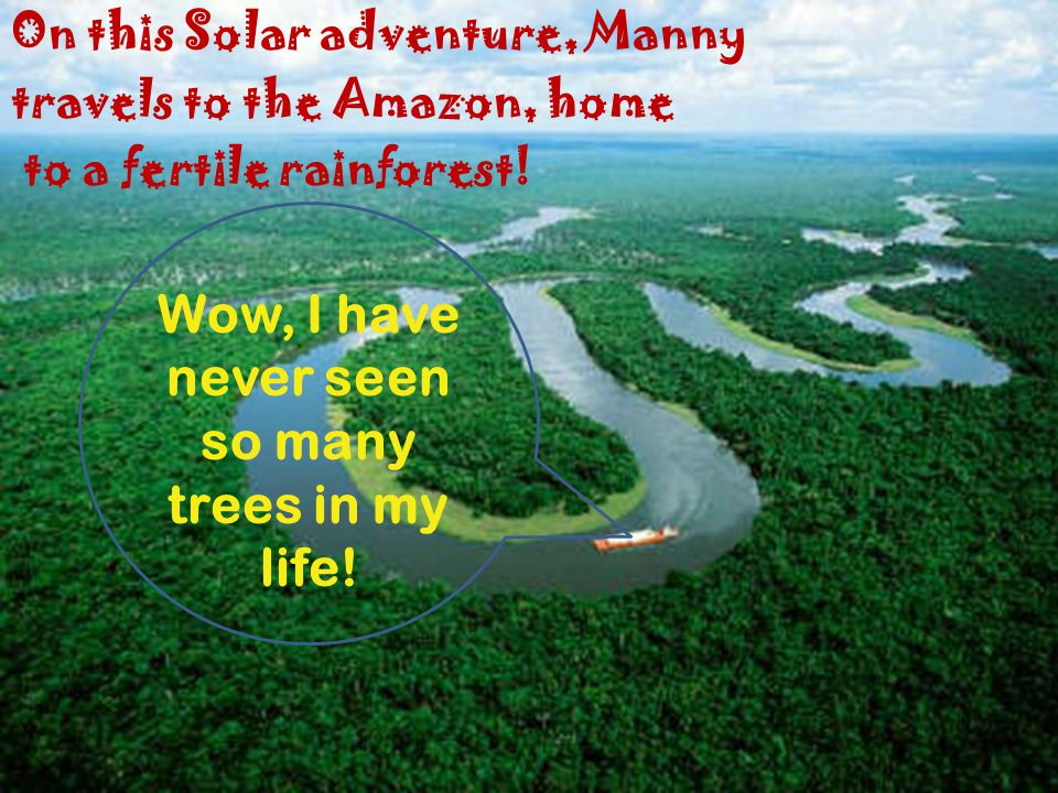 On this Solar adventure, Manny travels to the Amazon, home to a fertile rainforest.