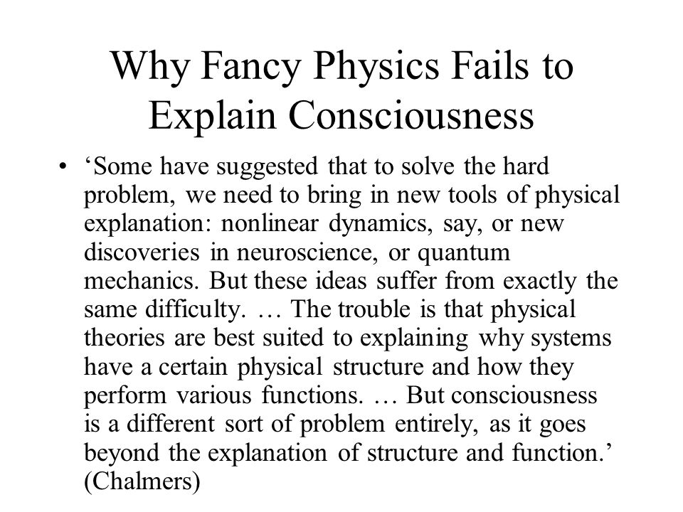 Why Fancy Physics Fails to Explain Consciousness 'Some have suggested that to solve the hard problem, we need to bring in new tools of physical explanation: nonlinear dynamics, say, or new discoveries in neuroscience, or quantum mechanics.