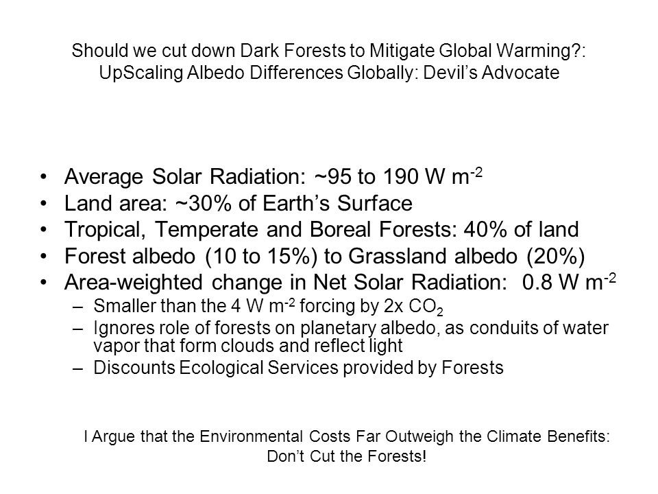 Should we cut down Dark Forests to Mitigate Global Warming?: UpScaling Albedo Differences Globally: Devil's Advocate Average Solar Radiation: ~95 to 190 W m -2 Land area: ~30% of Earth's Surface Tropical, Temperate and Boreal Forests: 40% of land Forest albedo (10 to 15%) to Grassland albedo (20%) Area-weighted change in Net Solar Radiation: 0.8 W m -2 –Smaller than the 4 W m -2 forcing by 2x CO 2 –Ignores role of forests on planetary albedo, as conduits of water vapor that form clouds and reflect light –Discounts Ecological Services provided by Forests I Argue that the Environmental Costs Far Outweigh the Climate Benefits: Don't Cut the Forests!