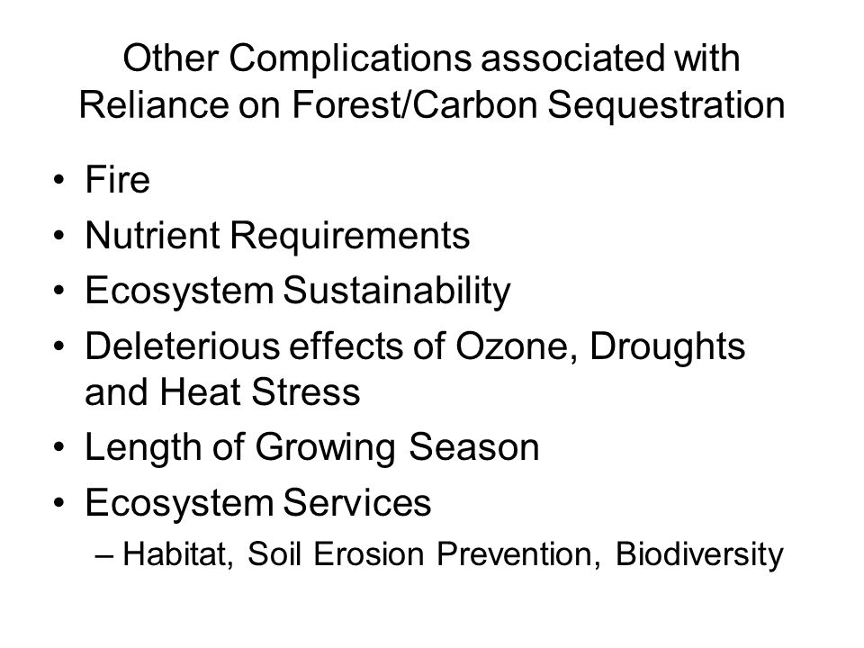 Other Complications associated with Reliance on Forest/Carbon Sequestration Fire Nutrient Requirements Ecosystem Sustainability Deleterious effects of Ozone, Droughts and Heat Stress Length of Growing Season Ecosystem Services –Habitat, Soil Erosion Prevention, Biodiversity