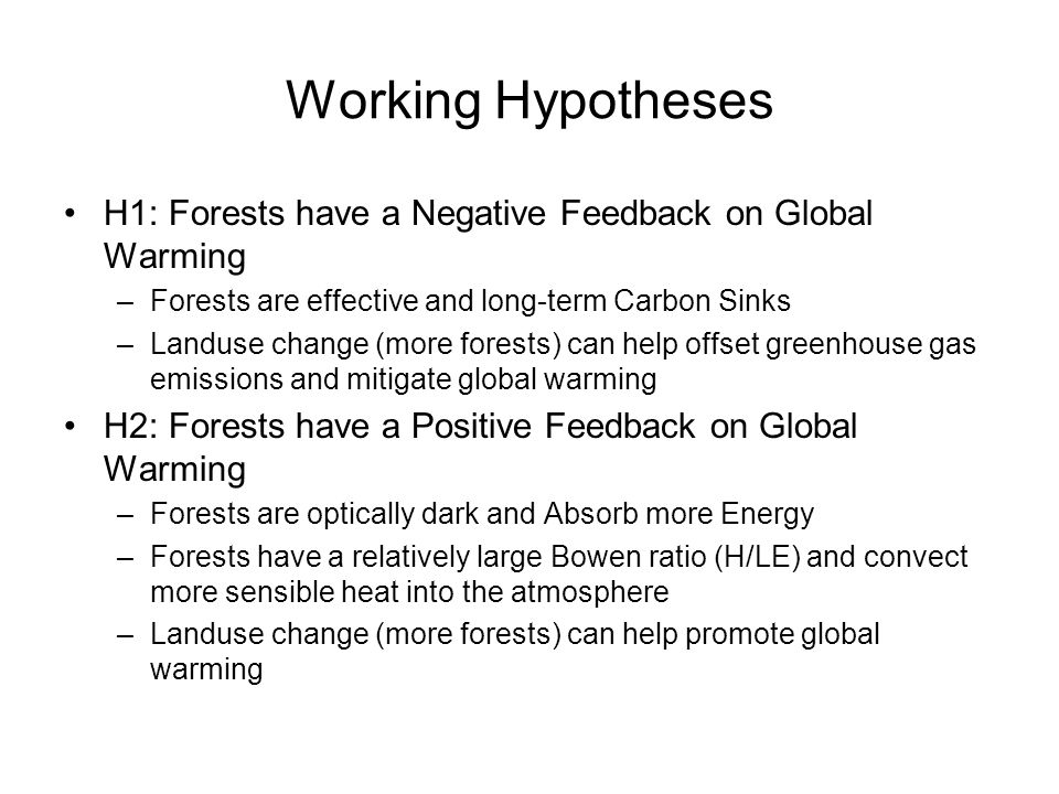 Working Hypotheses H1: Forests have a Negative Feedback on Global Warming –Forests are effective and long-term Carbon Sinks –Landuse change (more forests) can help offset greenhouse gas emissions and mitigate global warming H2: Forests have a Positive Feedback on Global Warming –Forests are optically dark and Absorb more Energy –Forests have a relatively large Bowen ratio (H/LE) and convect more sensible heat into the atmosphere –Landuse change (more forests) can help promote global warming