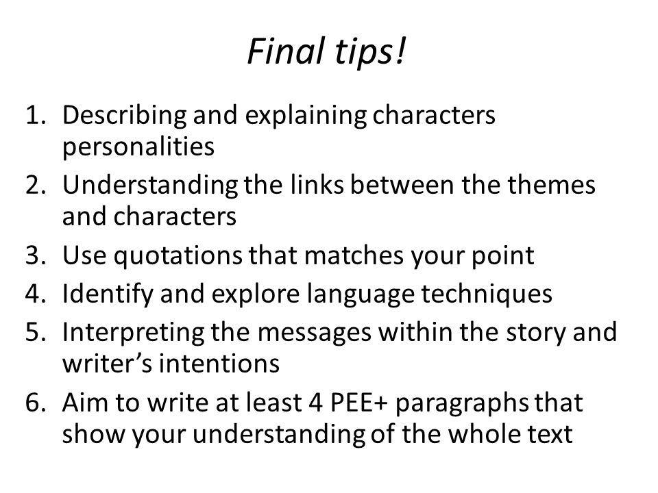 Final tips! 1.Describing and explaining characters personalities 2.Understanding the links between the themes and characters 3.Use quotations that mat