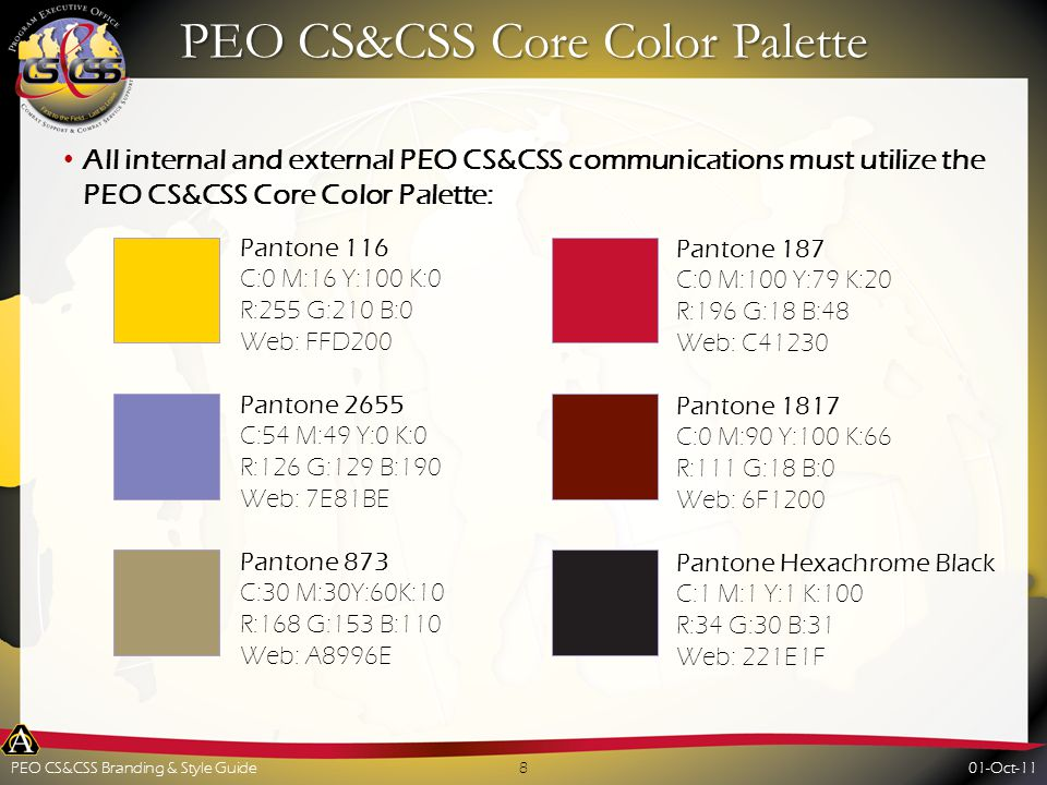 PEO CS&CSS Core Color Palette All internal and external PEO CS&CSS communications must utilize the PEO CS&CSS Core Color Palette: Pantone 116 C:0 M:16 Y:100 K:0 R:255 G:210 B:0 Web: FFD200 Pantone 2655 C:54 M:49 Y:0 K:0 R:126 G:129 B:190 Web: 7E81BE Pantone 873 C:30 M:30Y:60K:10 R:168 G:153 B:110 Web: A8996E Pantone 187 C:0 M:100 Y:79 K:20 R:196 G:18 B:48 Web: C41230 Pantone 1817 C:0 M:90 Y:100 K:66 R:111 G:18 B:0 Web: 6F1200 Pantone Hexachrome Black C:1 M:1 Y:1 K:100 R:34 G:30 B:31 Web: 221E1F 01-Oct-118PEO CS&CSS Branding & Style Guide