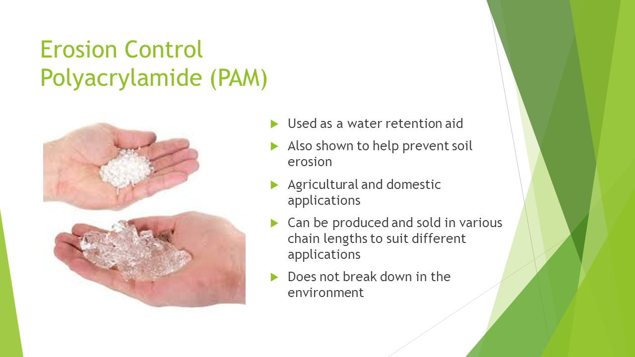 Erosion Control Polyacrylamide (PAM)  Used as a water retention aid  Also shown to help prevent soil erosion  Agricultural and domestic applications  Can be produced and sold in various chain lengths to suit different applications  Does not break down in the environment