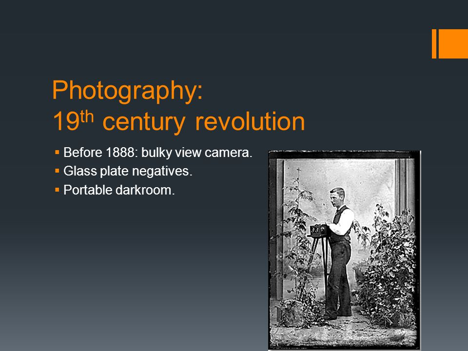 Photography: 19 th century revolution  Before 1888: bulky view camera.