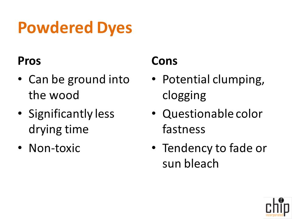Powdered Dyes Pros Can be ground into the wood Significantly less drying time Non-toxic Cons Potential clumping, clogging Questionable color fastness Tendency to fade or sun bleach