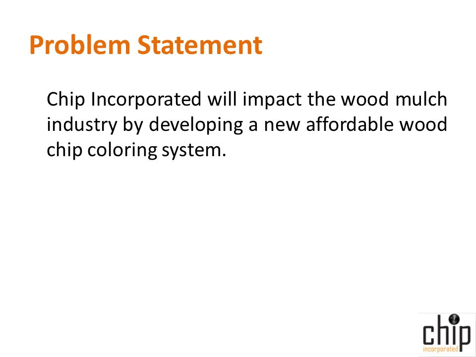 Problem Statement Chip Incorporated will impact the wood mulch industry by developing a new affordable wood chip coloring system.