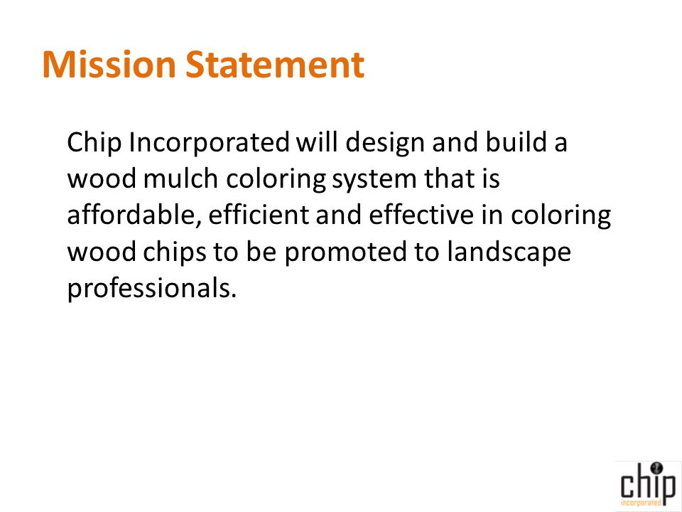 Mission Statement Chip Incorporated will design and build a wood mulch coloring system that is affordable, efficient and effective in coloring wood chips to be promoted to landscape professionals.
