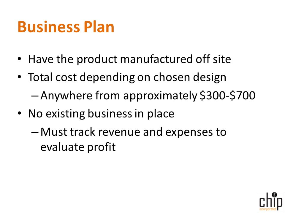 Business Plan Have the product manufactured off site Total cost depending on chosen design – Anywhere from approximately $300-$700 No existing business in place – Must track revenue and expenses to evaluate profit