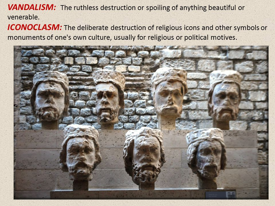 VANDALISM: The ruthless destruction or spoiling of anything beautiful or venerable. ICONOCLASM: The deliberate destruction of religious icons and othe