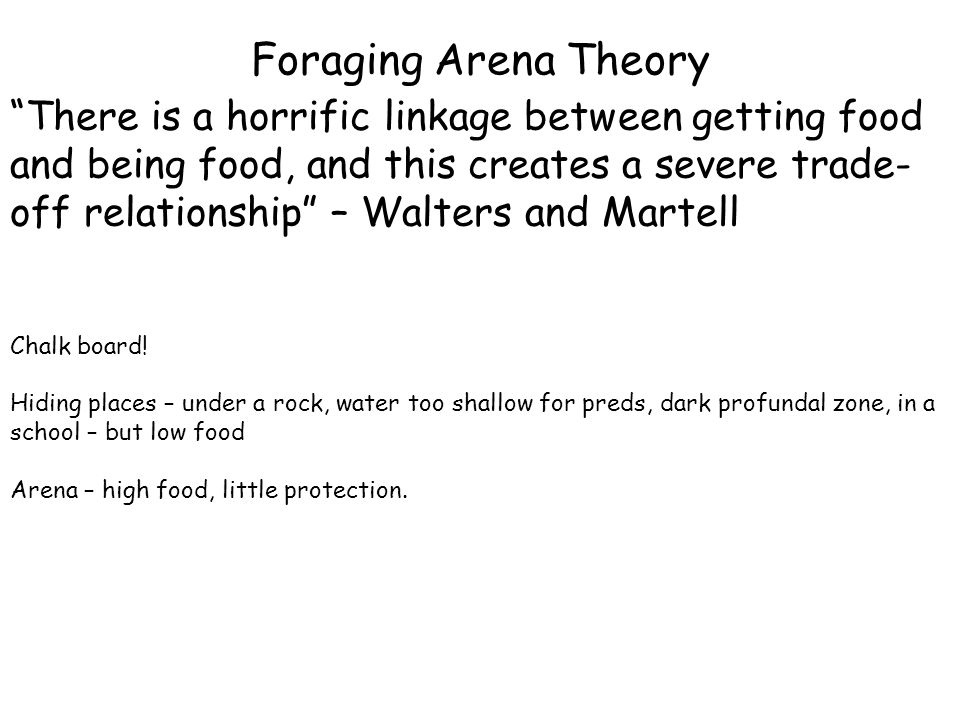 "Foraging Arena Theory ""There is a horrific linkage between getting food and being food, and this creates a severe trade- off relationship"" – Walters a"