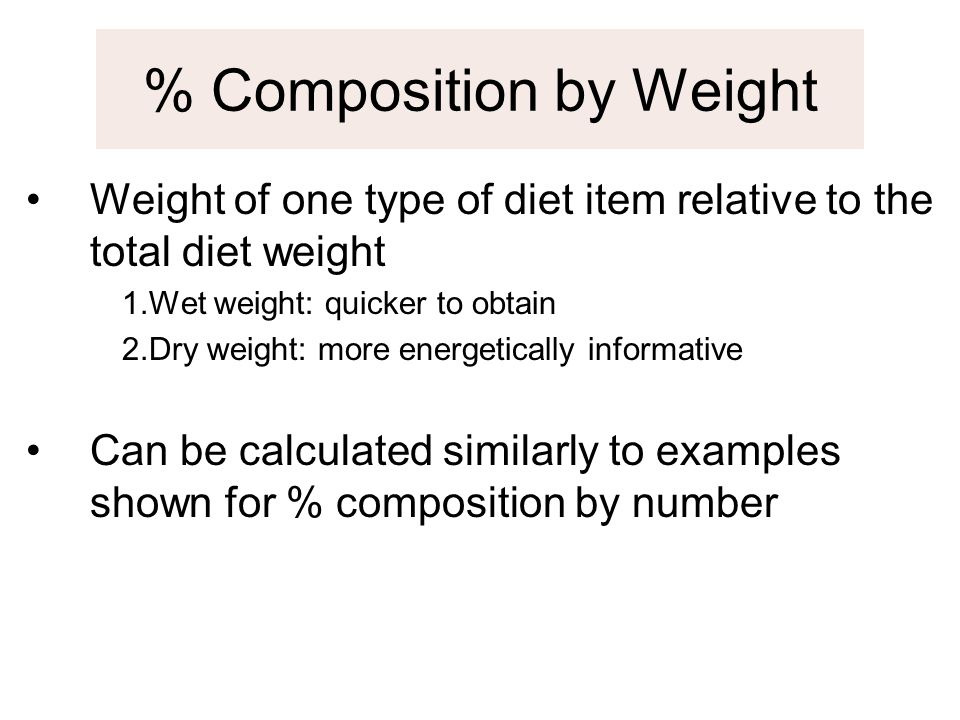 Weight of one type of diet item relative to the total diet weight 1.Wet weight: quicker to obtain 2.Dry weight: more energetically informative Can be