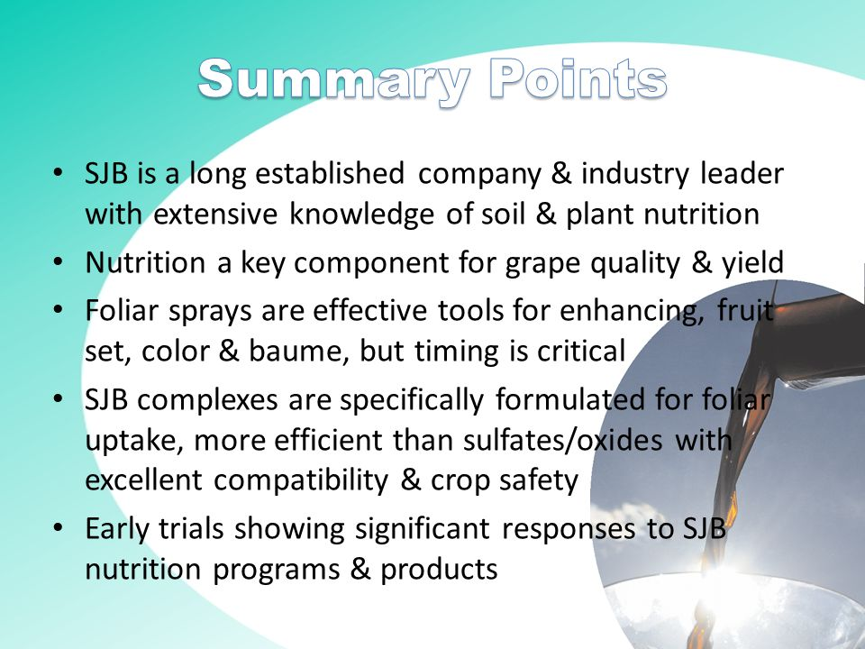 SJB is a long established company & industry leader with extensive knowledge of soil & plant nutrition Nutrition a key component for grape quality & yield Foliar sprays are effective tools for enhancing, fruit set, color & baume, but timing is critical SJB complexes are specifically formulated for foliar uptake, more efficient than sulfates/oxides with excellent compatibility & crop safety Early trials showing significant responses to SJB nutrition programs & products