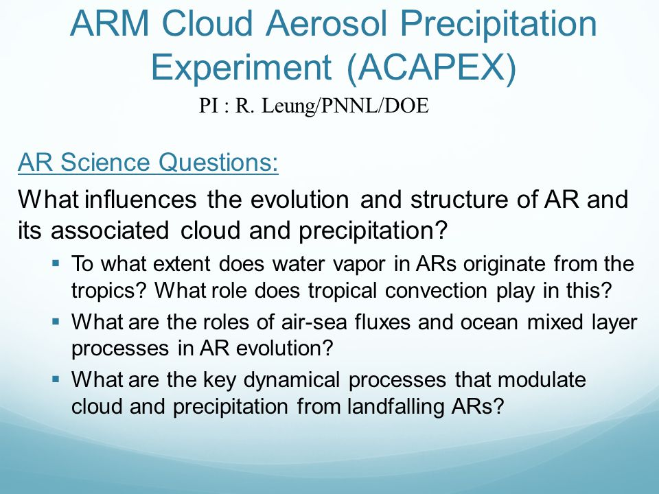 ARM Cloud Aerosol Precipitation Experiment (ACAPEX) AR Science Questions: What influences the evolution and structure of AR and its associated cloud a