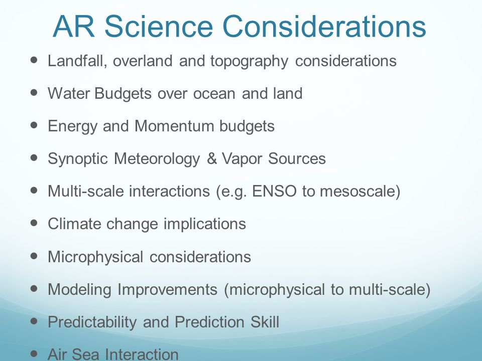 AR Science Considerations Landfall, overland and topography considerations Water Budgets over ocean and land Energy and Momentum budgets Synoptic Meteorology & Vapor Sources Multi-scale interactions (e.g.