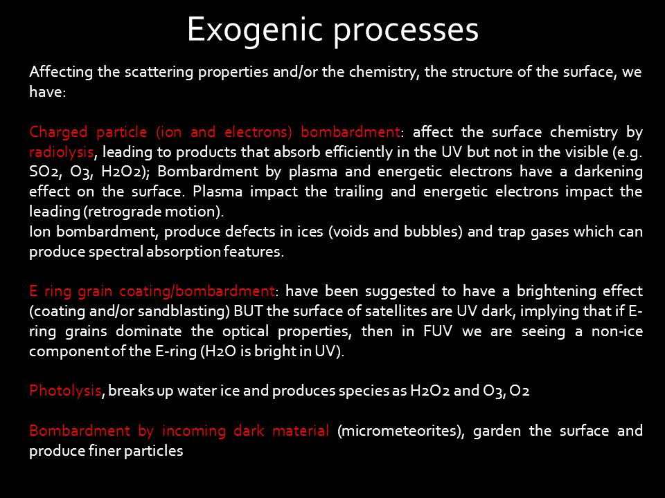 Affecting the scattering properties and/or the chemistry, the structure of the surface, we have: Charged particle (ion and electrons) bombardment: affect the surface chemistry by radiolysis, leading to products that absorb efficiently in the UV but not in the visible (e.g.