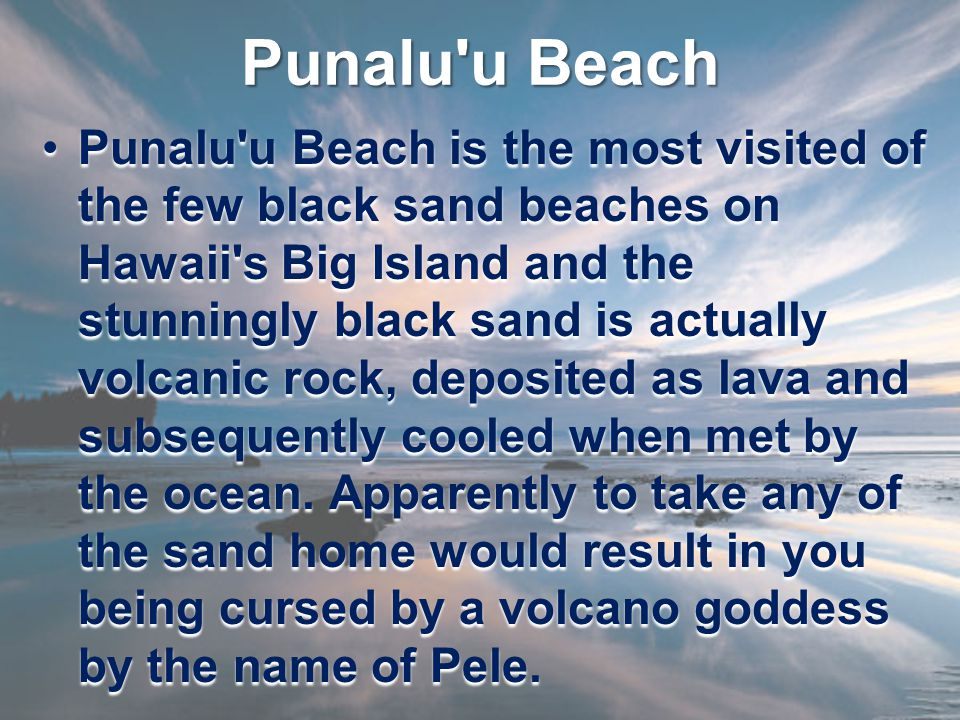 Punalu u Beach Punalu u Beach is the most visited of the few black sand beaches on Hawaii s Big Island and the stunningly black sand is actually volcanic rock, deposited as lava and subsequently cooled when met by the ocean.