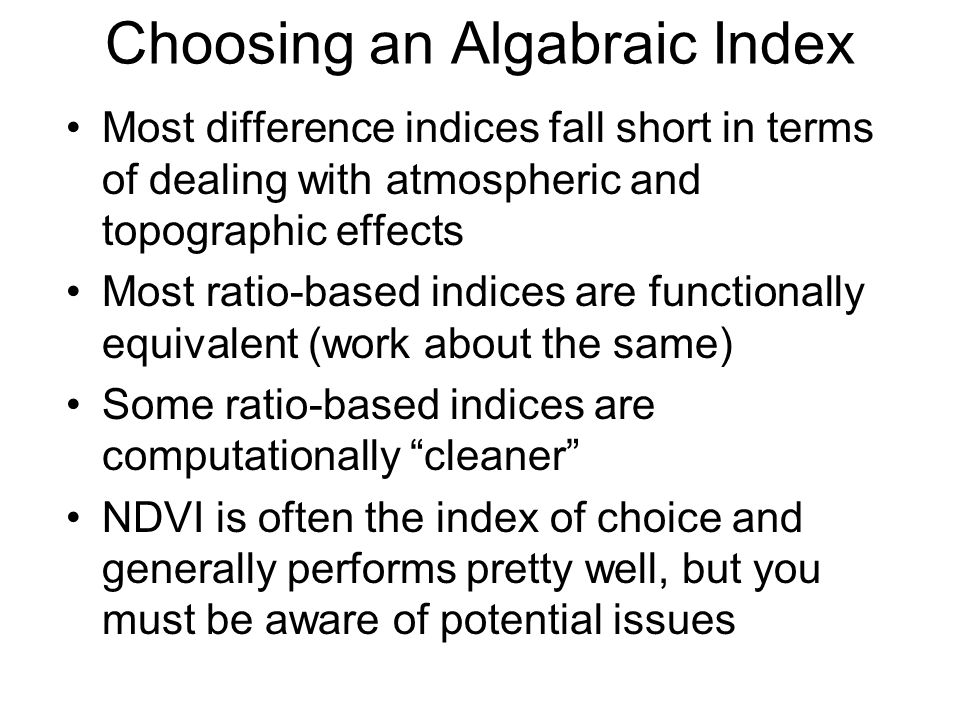 Choosing an Algabraic Index Most difference indices fall short in terms of dealing with atmospheric and topographic effects Most ratio-based indices are functionally equivalent (work about the same) Some ratio-based indices are computationally cleaner NDVI is often the index of choice and generally performs pretty well, but you must be aware of potential issues