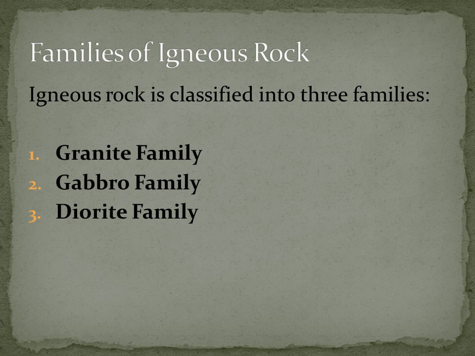 Igneous rock is classified into three families: 1.