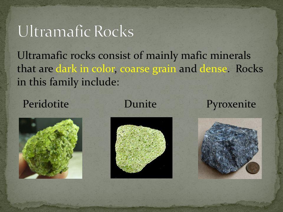 Ultramafic rocks consist of mainly mafic minerals that are dark in color, coarse grain and dense. Rocks in this family include: Peridotite Dunite Pyro