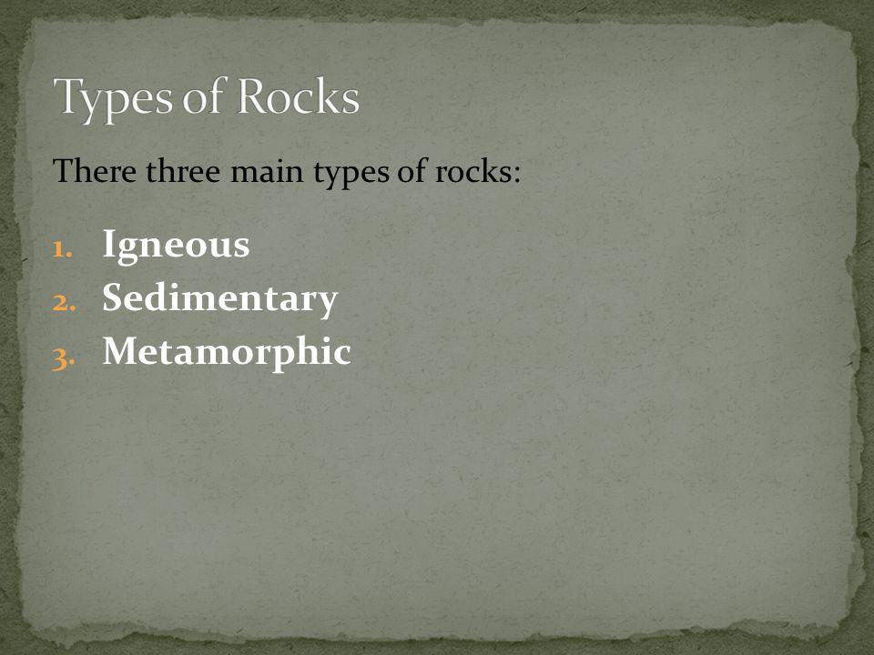 There three main types of rocks: 1. Igneous 2. Sedimentary 3. Metamorphic