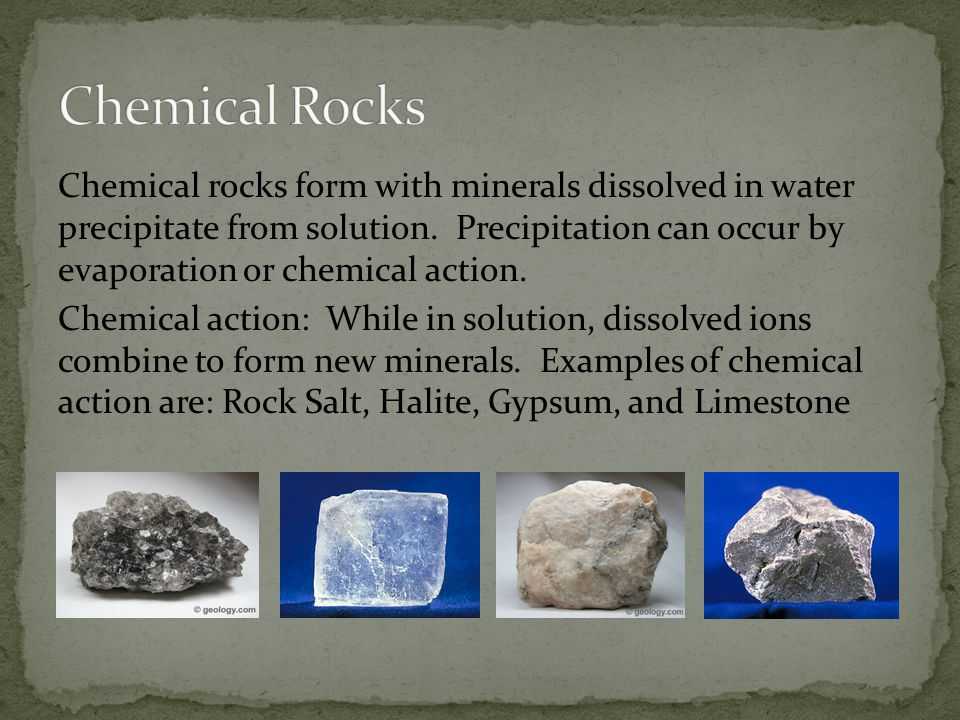 Chemical rocks form with minerals dissolved in water precipitate from solution.