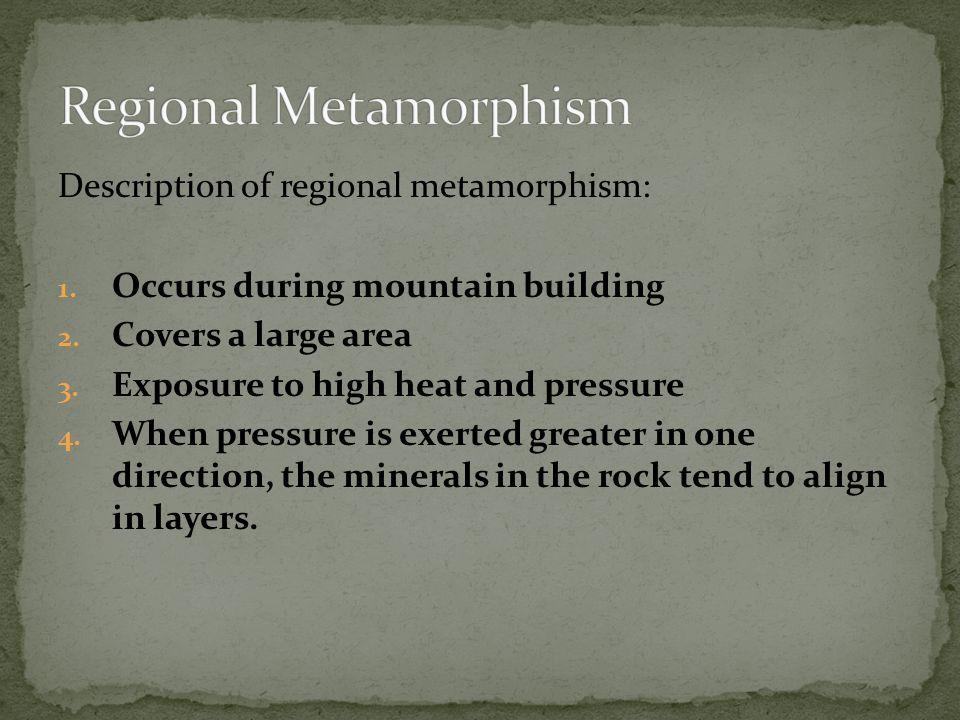 Description of regional metamorphism: 1.Occurs during mountain building 2.