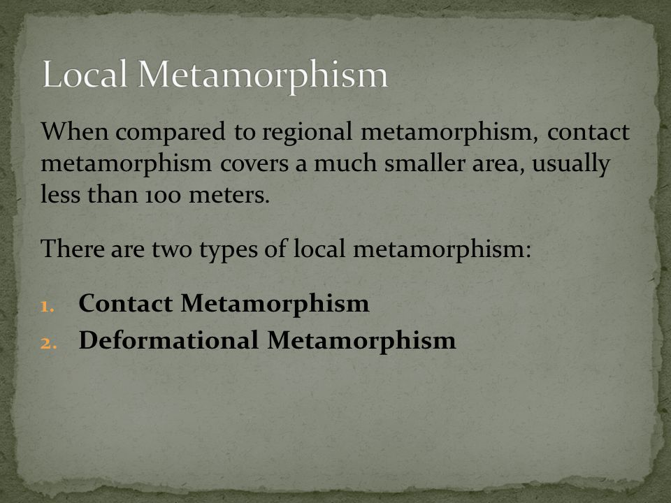 When compared to regional metamorphism, contact metamorphism covers a much smaller area, usually less than 100 meters.