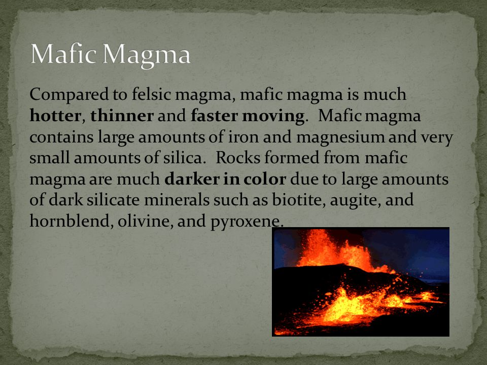 Compared to felsic magma, mafic magma is much hotter, thinner and faster moving.