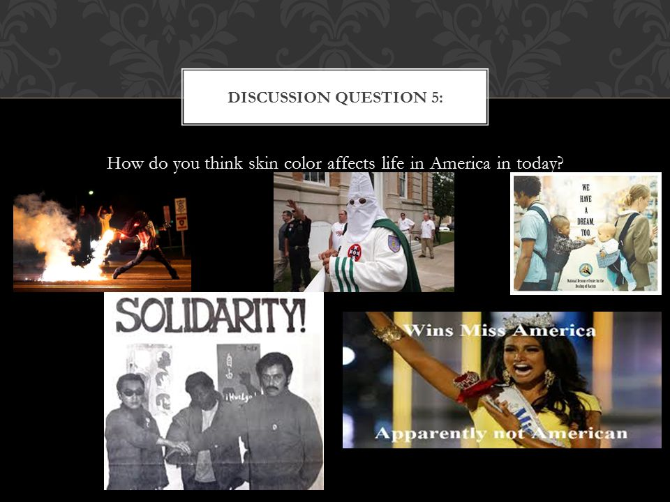 How do you think skin color affects life in America in today? DISCUSSION QUESTION 5: