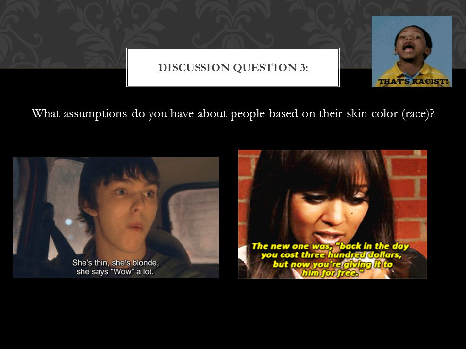 What assumptions do you have about people based on their skin color (race)? DISCUSSION QUESTION 3: