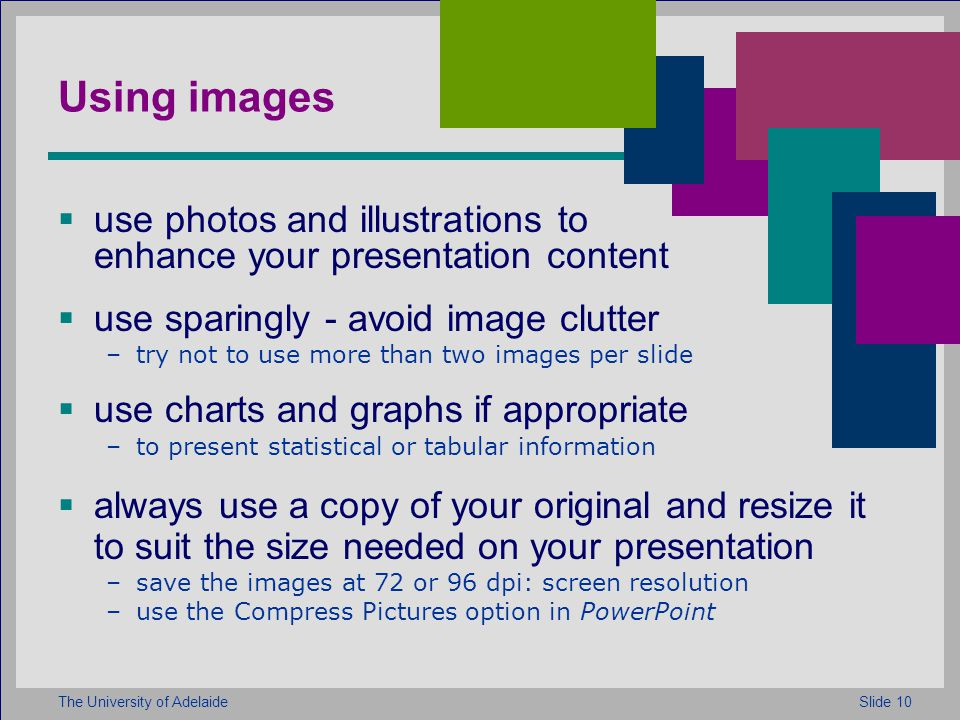 Slide 10The University of Adelaide Using images  use photos and illustrations to enhance your presentation content  use sparingly - avoid image clutter –try not to use more than two images per slide  use charts and graphs if appropriate –to present statistical or tabular information  always use a copy of your original and resize it to suit the size needed on your presentation –save the images at 72 or 96 dpi: screen resolution –use the Compress Pictures option in PowerPoint