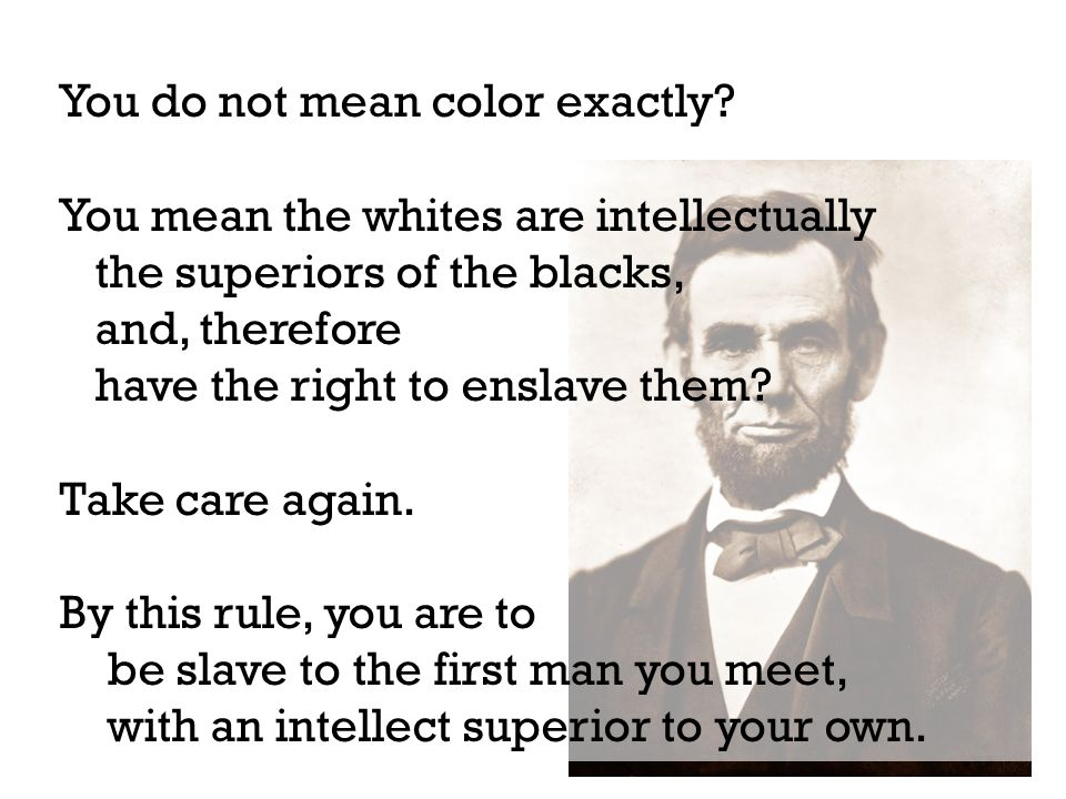 You do not mean color exactly? You mean the whites are intellectually the superiors of the blacks, and, therefore have the right to enslave them? Take