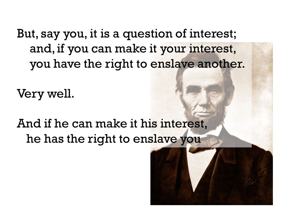 But, say you, it is a question of interest; and, if you can make it your interest, you have the right to enslave another.