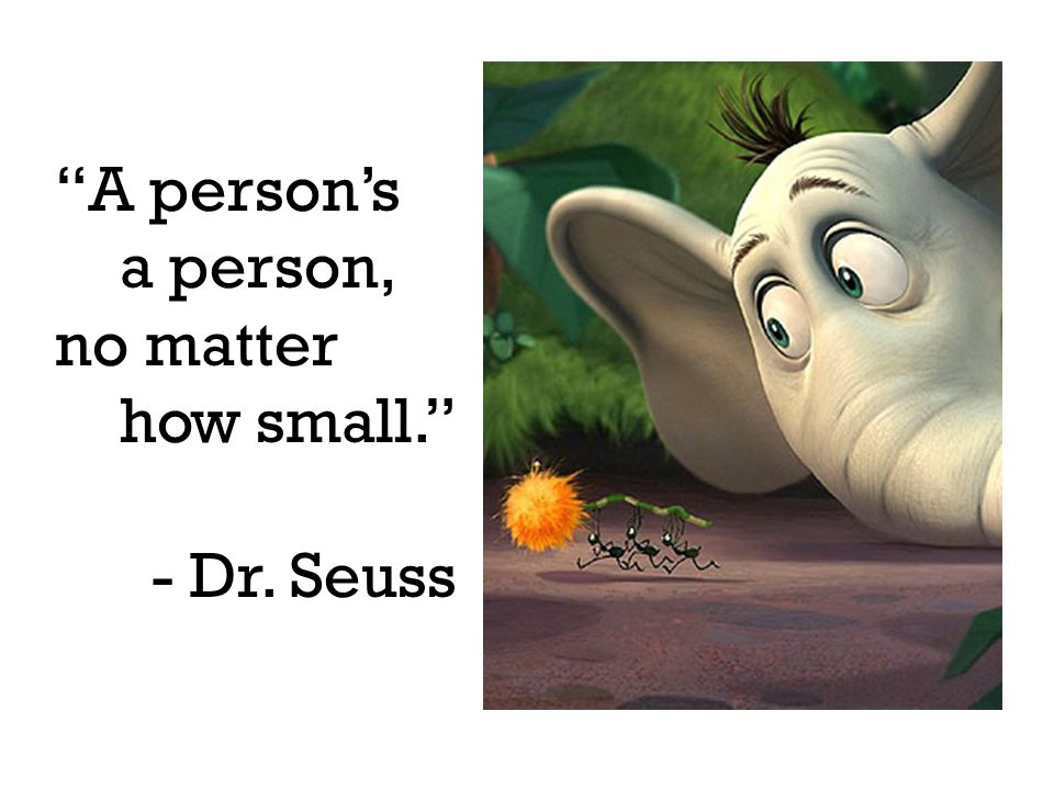 """A person's a person, no matter how small."" - Dr. Seuss"