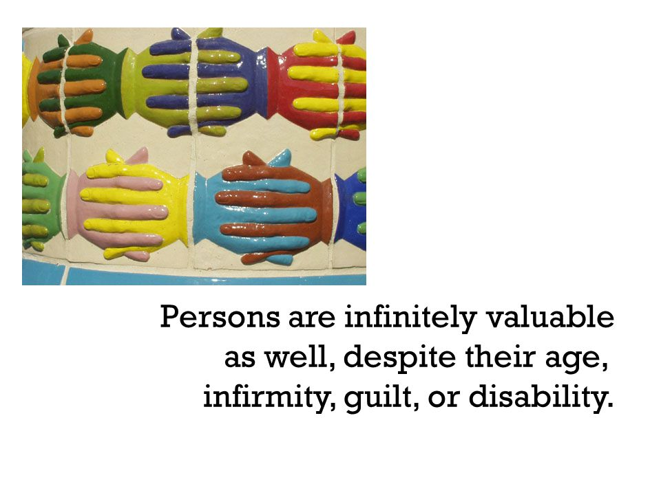Persons are infinitely valuable as well, despite their age, infirmity, guilt, or disability.