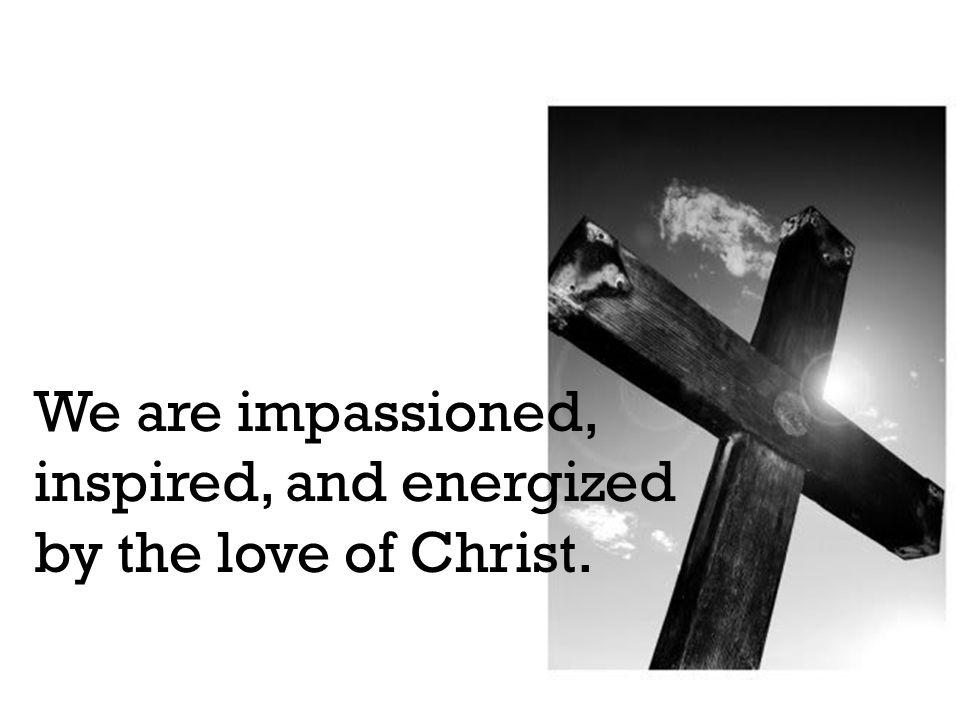 We are impassioned, inspired, and energized by the love of Christ.