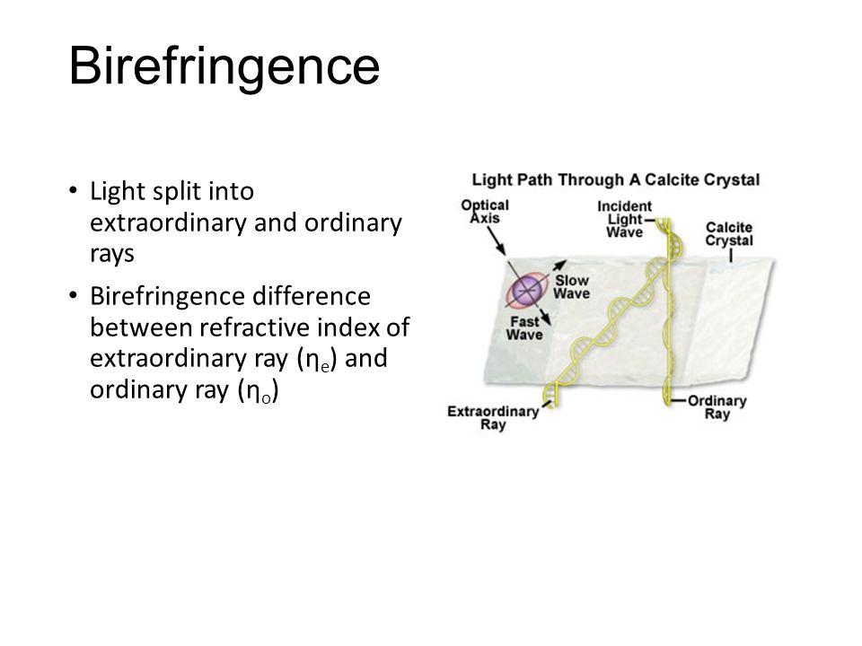 Birefringence Light split into extraordinary and ordinary rays Birefringence difference between refractive index of extraordinary ray (η e ) and ordinary ray (η o )