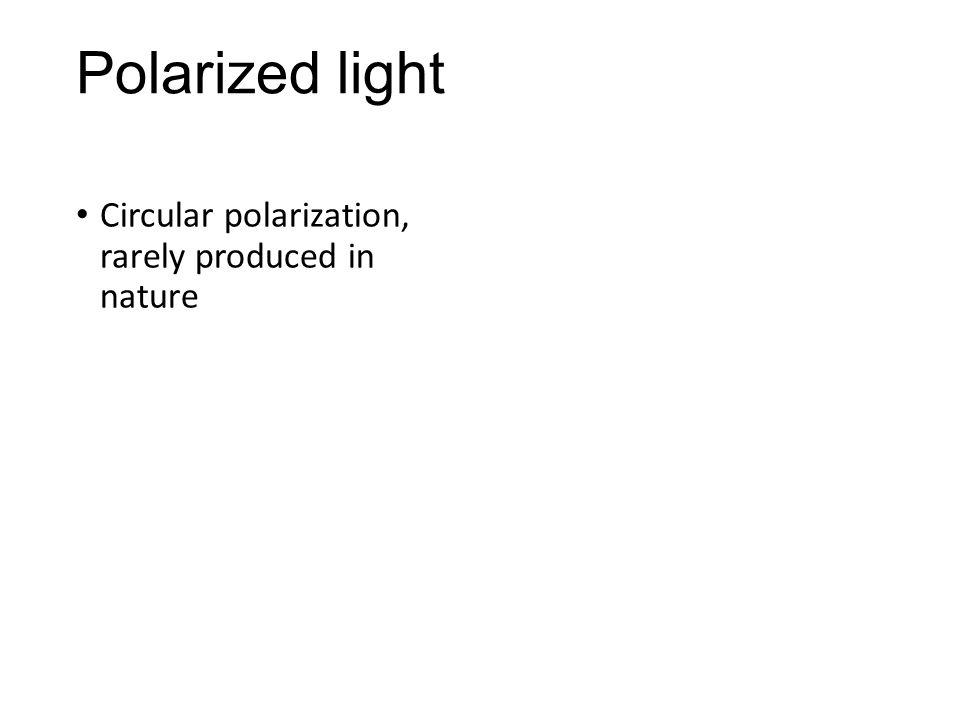 Polarized light Circular polarization, rarely produced in nature