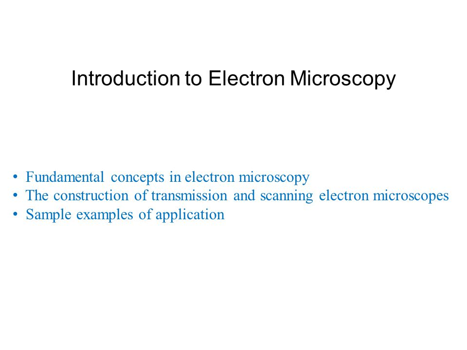 Introduction to Electron Microscopy Fundamental concepts in electron microscopy The construction of transmission and scanning electron microscopes Sam