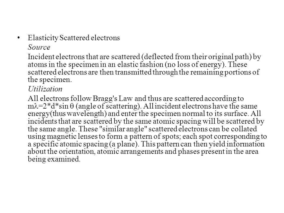 Elasticity Scattered electrons Source Incident electrons that are scattered (deflected from their original path) by atoms in the specimen in an elastic fashion (no loss of energy).